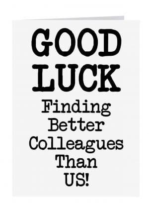 Good luck finding better collegues than us